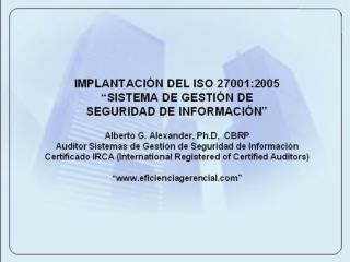 IMPLANTACI N DEL ISO 27001:2005   SISTEMA DE GESTI N DE  SEGURIDAD DE INFORMACI N   Alberto G. Alexander, Ph.D,  CBRP Au