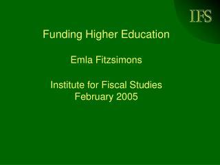 Funding Higher Education   Emla Fitzsimons  Institute for Fiscal Studies February 2005