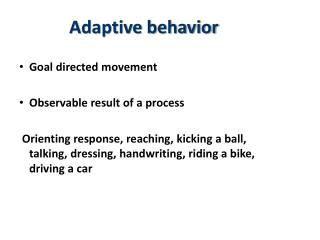 Adaptive behavior     Goal directed movement  Observable result of a process   Orienting response, reaching, kicking a b