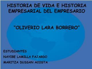 HISTORIA DE VIDA E HISTORIA EMPRESARIAL DEL EMPRESARIO   OLIVERIO LARA BORRERO