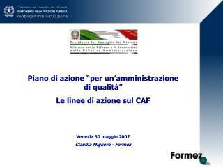 Piano di azione  per un amministrazione di qualit   Le linee di azione sul CAF   Venezia 30 maggio 2007 Claudia Migliore