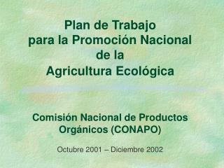 Plan de Trabajo  para la Promoci n Nacional  de la  Agricultura Ecol gica    Comisi n Nacional de Productos Org nicos CO