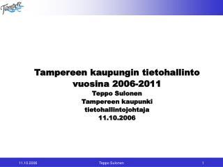 Tampereen kaupungin tietohallinto  vuosina 2006-2011 Teppo Sulonen Tampereen kaupunki tietohallintojohtaja 11.10.2006