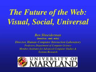 The Future of the Web: Visual, Social, Universal   Ben Shneiderman bencs.umd Director, Human-Computer Interaction Labora
