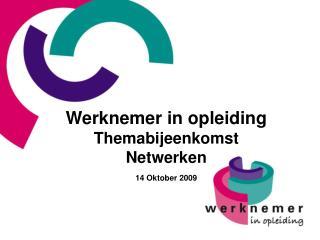 Werknemer in opleiding Themabijeenkomst Netwerken  14 Oktober 2009