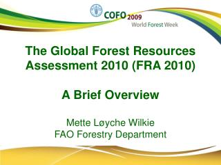 The Global Forest Resources Assessment 2010 FRA 2010  A Brief Overview  Mette L yche Wilkie  FAO Forestry Department
