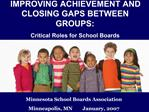 IMPROVING ACHIEVEMENT AND CLOSING GAPS BETWEEN GROUPS: Critical Roles for School Boards