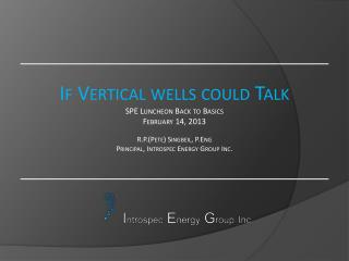 If Vertical wells could Talk SPE Luncheon Back to Basics February 14, 2013  R.P.Pete Singbeil, P.Eng Principal, Introspe