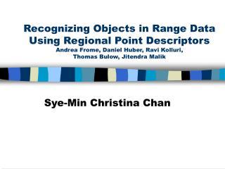 Recognizing Objects in Range Data Using Regional Point Descriptors Andrea Frome, Daniel Huber, Ravi Kolluri,  Thomas Bul