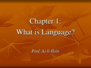 Chapter 1: What is Language  Prof. Ai-li Hsin