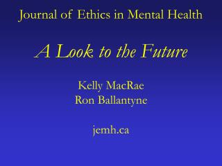Journal of Ethics in Mental Health  A Look to the Future  Kelly MacRae Ron Ballantyne  jemh
