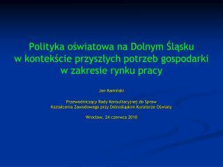 Polityka oswiatowa na Dolnym Slasku  w kontekscie przyszlych potrzeb gospodarki  w zakresie rynku pracy   Jan Kaminski
