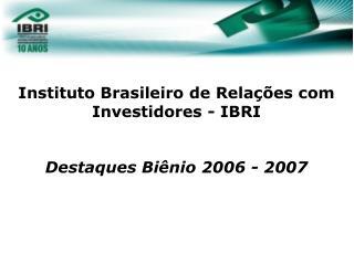 Instituto Brasileiro de Rela  es com Investidores - IBRI   Destaques Bi nio 2006 - 2007         06