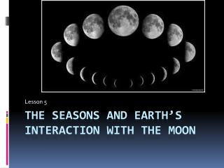 The Seasons and Earth s interaction with the moon