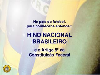 No pa s do futebol, para conhecer e entender: HINO NACIONAL BRASILEIRO e o Artigo 5  da Constitui  o Federal
