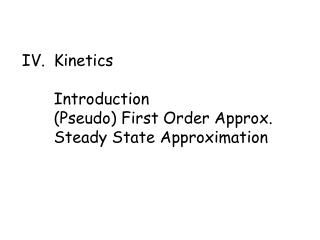 iv. kinetics   introduction pseudo first order approx. steady state approximation
