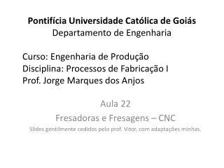 Aula 22 Fresadoras e Fresagens   CNC Slides gentilmente cedidos pelo prof. Vitor, com adapta  es minhas.