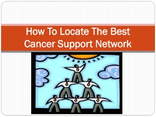 How to Locate the Best Cancer Support Network...