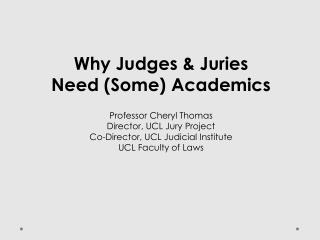 Why Judges  Juries Need Some Academics  Professor Cheryl Thomas Director, UCL Jury Project Co-Director, UCL Judicial Ins