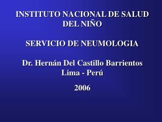 INSTITUTO NACIONAL DE SALUD DEL NI O  SERVICIO DE NEUMOLOGIA  Dr. Hern n Del Castillo Barrientos Lima - Per   2006