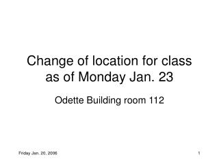 Change of location for class as of Monday Jan. 23