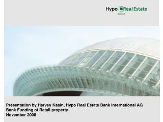 Presentation by Harvey Kasin, Hypo Real Estate Bank International AG Bank Funding of Retail property November 2008