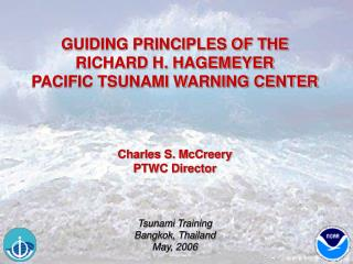 GUIDING PRINCIPLES OF THE RICHARD H. HAGEMEYER PACIFIC TSUNAMI WARNING CENTER     Charles S. McCreery PTWC Director    T