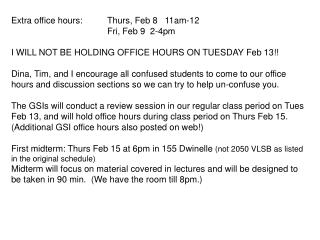 Extra office hours: Thurs, Feb 8   11am-12    Fri, Feb 9  2-4pm  I WILL NOT BE HOLDING OFFICE HOURS ON TUESDAY Feb 13  D