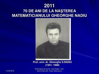 2011  70 DE ANI DE LA NASTEREA MATEMATICIANULUI GHEORGHE NADIU