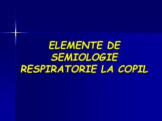 ELEMENTE DE SEMIOLOGIE RESPIRATORIE LA COPIL