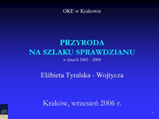 OKE w Krakowie       PRZYRODA  NA SZLAKU SPRAWDZIANU  w latach 2002 - 2006  Elzbieta Tyralska - Wojtycza   Krak w, wrzes