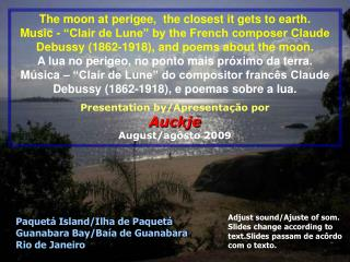The moon at perigee,  the closest it gets to earth.  Music -  Clair de Lune  by the French composer Claude Debussy 1862-