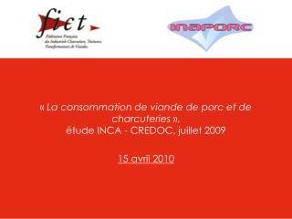 La consommation de viande de porc et de charcuteries  ,   tude INCA - CREDOC, juillet 2009     15 avril 2010