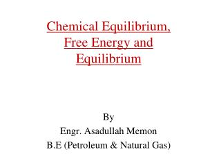 Chemical Equilibrium, Free Energy and Equilibrium    By Engr. Asadullah Memon B.E Petroleum  Natural Gas