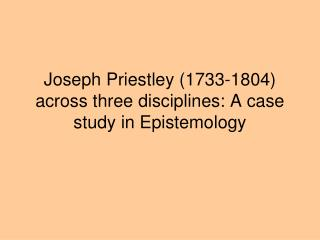 Joseph Priestley 1733-1804 across three disciplines: A case study in Epistemology