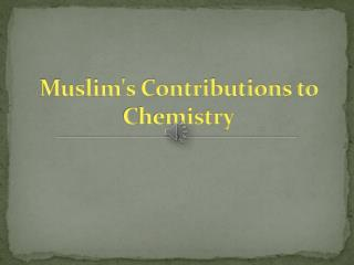 Muslims Contributions to Chemistry