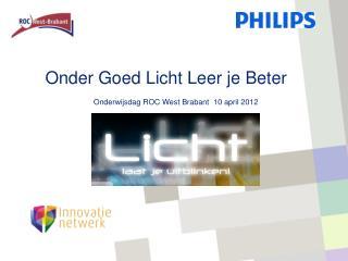 Onder Goed Licht Leer je Beter             Onderwijsdag ROC West Brabant  10 april 2012