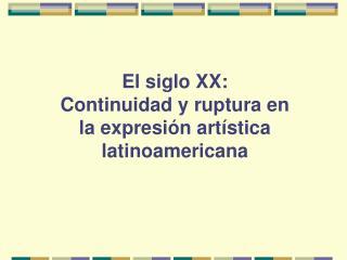 El siglo XX:   Continuidad y ruptura en la expresi n art stica latinoamericana