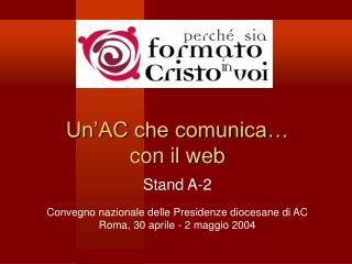 Un AC che comunica   con il web  Stand A-2  Convegno nazionale delle Presidenze diocesane di AC Roma, 30 aprile - 2 magg