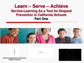 Learn   Serve   Achieve Service-Learning As a Tool for Dropout Prevention in California Schools Part One