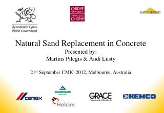 Natural Sand Replacement in Concrete Presented by:  Martins Pilegis  Andi Lusty  21st September CMIC 2012, Melbourne, Au