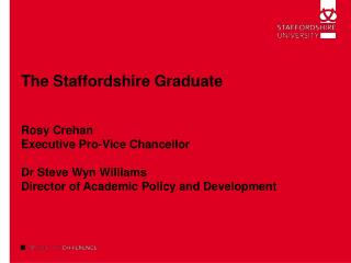 The Staffordshire Graduate    Rosy Crehan Executive Pro-Vice Chancellor  Dr Steve Wyn Williams Director of Academic Poli