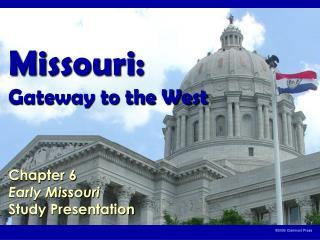 Missouri:  Gateway to the West    Chapter 6 Early Missouri Study Presentation