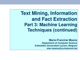 Text Mining, Information and Fact Extraction Part 3: Machine Learning Techniques continued   Marie-Francine Moens Depart