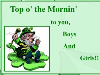 Top o the Mornin         to you,         Boys                    And  Girls