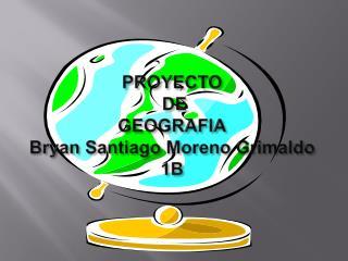 PROYECTO  DE GEOGRAFIA Bryan Santiago Moreno Grimaldo 1B