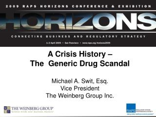 A Crisis History    The  Generic Drug Scandal  Michael A. Swit, Esq.  Vice President The Weinberg Group Inc.