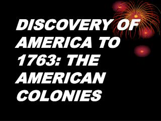 DISCOVERY OF AMERICA TO 1763: THE AMERICAN COLONIES