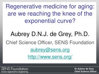 Regenerative medicine for aging: are we reaching the knee of the exponential curve  Aubrey D.N.J. de Grey, Ph.D. Chief S