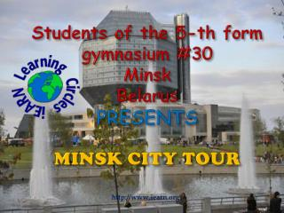 Students of the 5-th form  gymnasium 30  Minsk Belarus PRESENTS  MINSK CITY TOUR